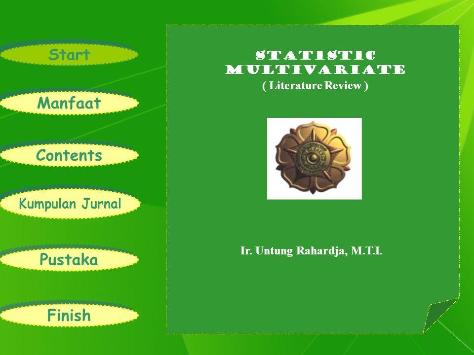 Ir. Statistic Multivariate ( Literature Review ) Ir. Untung Rahardja, M.T.I. Start Manfaat Contents Kumpulan Jurnal Pustaka Finish