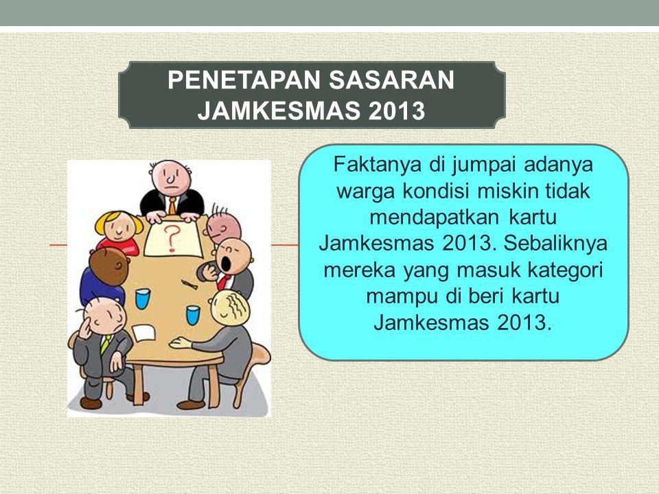 PENETAPAN SASARAN JAMKESMAS 2013 Faktanya di jumpai adanya warga kondisi miskin tidak mendapatkan kartu Jamkesmas 2013. Sebaliknya mereka yang masuk k