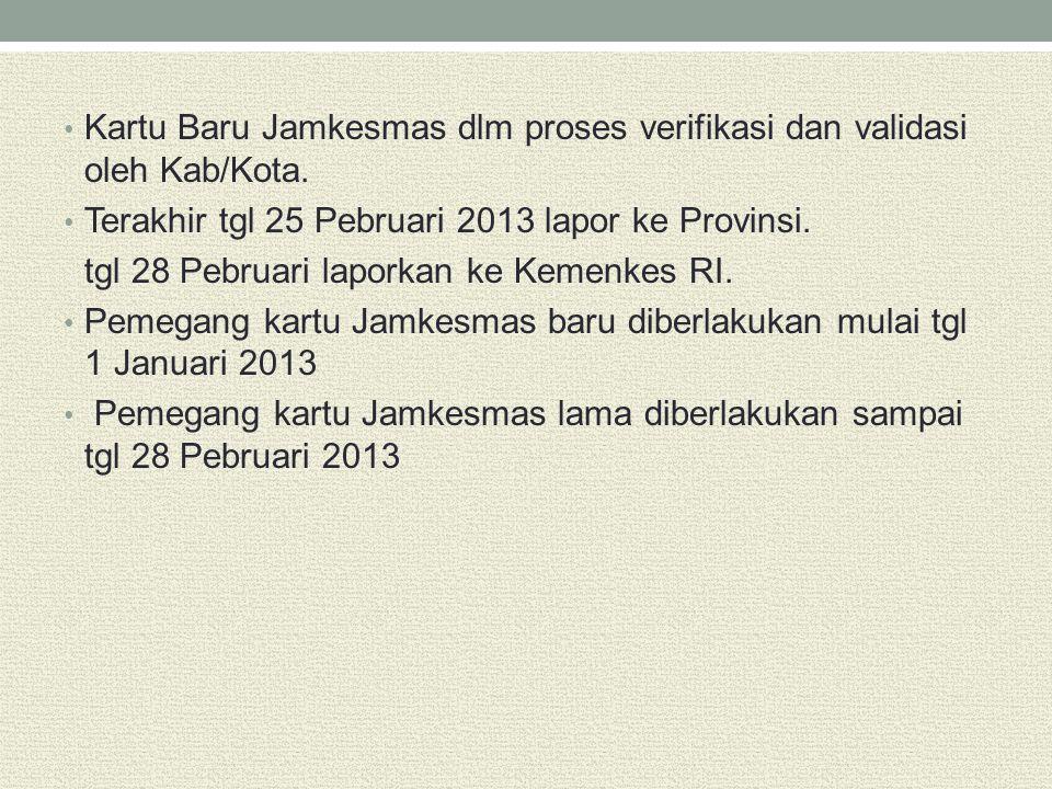 Kartu Baru Jamkesmas dlm proses verifikasi dan validasi oleh Kab/Kota. Terakhir tgl 25 Pebruari 2013 lapor ke Provinsi. tgl 28 Pebruari laporkan ke Ke
