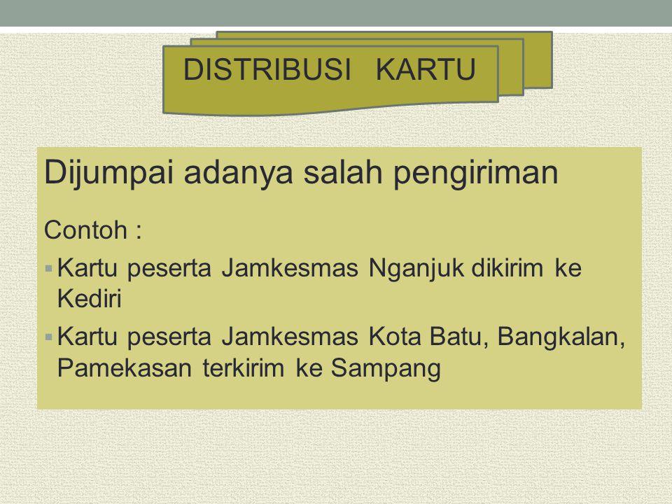 Dijumpai adanya salah pengiriman Contoh :  Kartu peserta Jamkesmas Nganjuk dikirim ke Kediri  Kartu peserta Jamkesmas Kota Batu, Bangkalan, Pamekasa