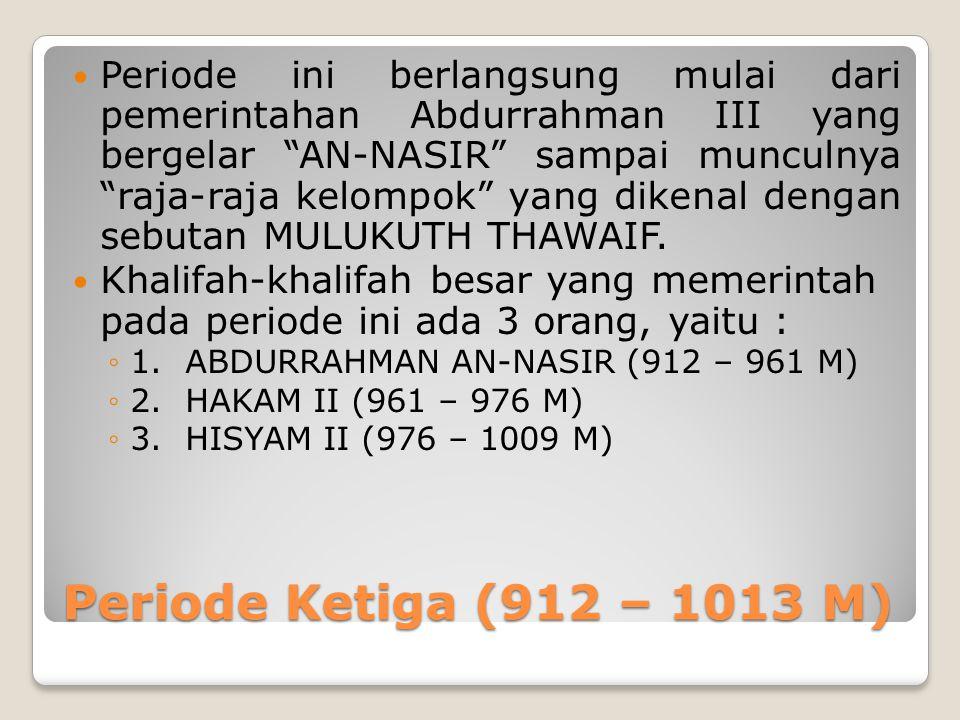 Periode Ketiga (912 – 1013 M) Periode ini berlangsung mulai dari pemerintahan Abdurrahman III yang bergelar AN-NASIR sampai munculnya raja-raja kelompok yang dikenal dengan sebutan MULUKUTH THAWAIF.