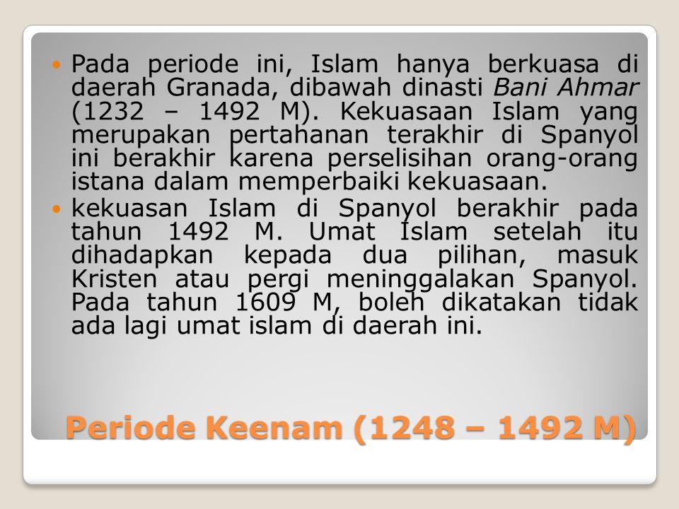 Periode Keenam (1248 – 1492 M) Periode Keenam (1248 – 1492 M) Pada periode ini, Islam hanya berkuasa di daerah Granada, dibawah dinasti Bani Ahmar (1232 – 1492 M).