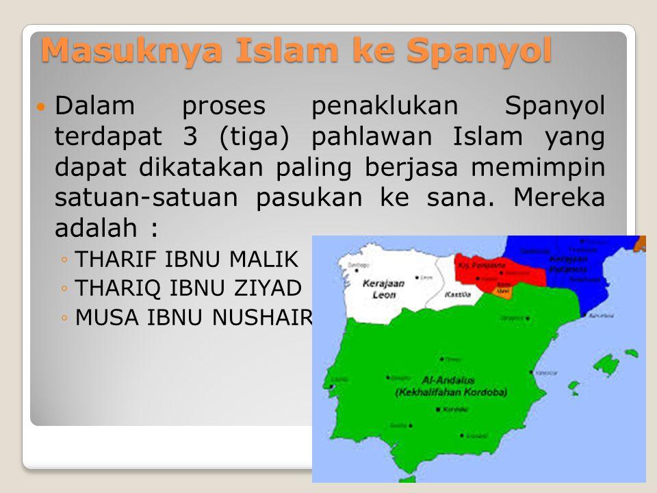 Masuknya Islam ke Spanyol Dalam proses penaklukan Spanyol terdapat 3 (tiga) pahlawan Islam yang dapat dikatakan paling berjasa memimpin satuan-satuan pasukan ke sana.