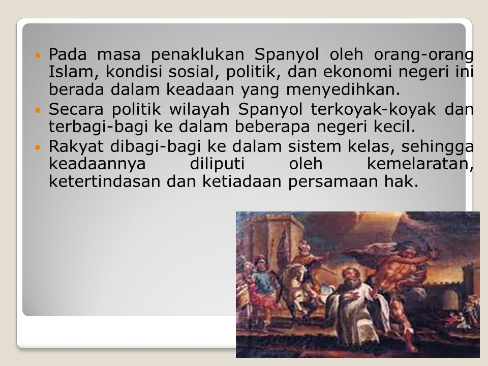Pada masa penaklukan Spanyol oleh orang-orang Islam, kondisi sosial, politik, dan ekonomi negeri ini berada dalam keadaan yang menyedihkan. Secara pol
