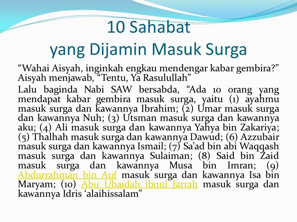 10 Sahabat yang Dijamin Masuk Surga Wahai Aisyah, inginkah engkau mendengar kabar gembira? Aisyah menjawab, Tentu, Ya Rasulullah Lalu baginda Nabi SAW bersabda, Ada 10 orang yang mendapat kabar gembira masuk surga, yaitu (1) ayahmu masuk surga dan kawannya Ibrahim; (2) Umar masuk surga dan kawannya Nuh; (3) Utsman masuk surga dan kawannya aku; (4) Ali masuk surga dan kawannya Yahya bin Zakariya; (5) Thalhah masuk surga dan kawannya Dawud; (6) Azzubair masuk surga dan kawannya Ismail; (7) Sa'ad bin abi Waqqash masuk surga dan kawannya Sulaiman; (8) Said bin Zaid masuk surga dan kawannya Musa bin Imran; (9) Abdurrahman bin Auf masuk surga dan kawannya Isa bin Maryam; (10) Abu Ubaidah ibnul Jarrah masuk surga dan kawannya Idris 'alaihissalam Abdurrahman bin AufAbu Ubaidah ibnul Jarrah