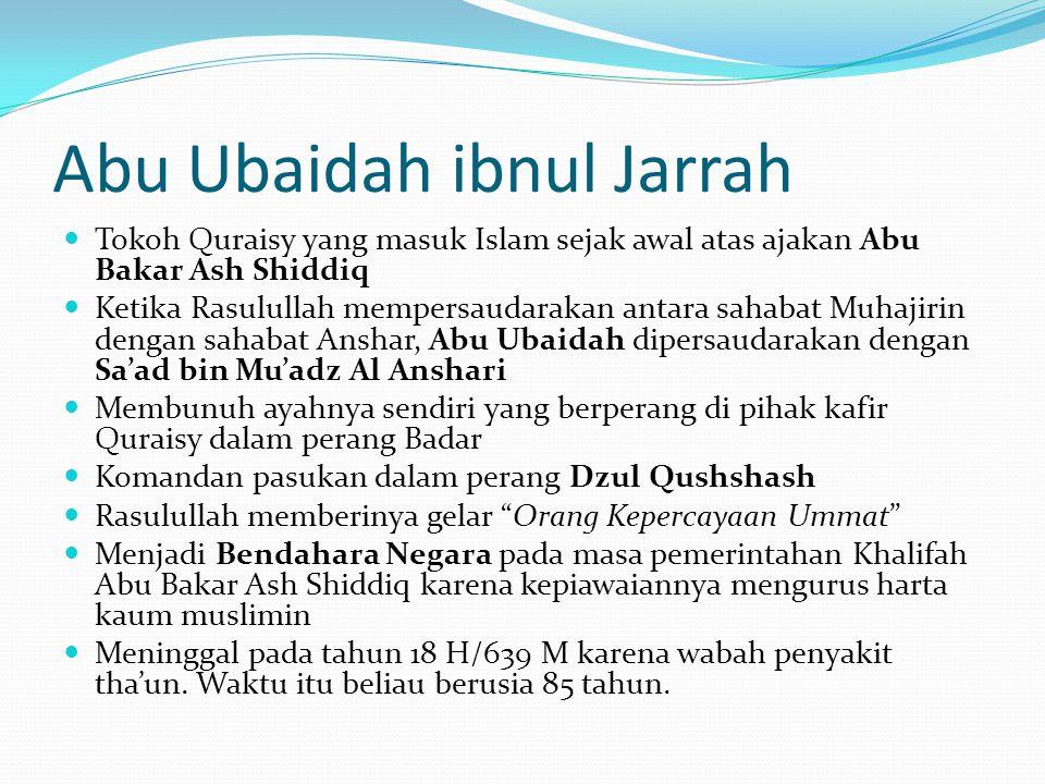 Abu Ubaidah ibnul Jarrah Tokoh Quraisy yang masuk Islam sejak awal atas ajakan Abu Bakar Ash Shiddiq Ketika Rasulullah mempersaudarakan antara sahabat Muhajirin dengan sahabat Anshar, Abu Ubaidah dipersaudarakan dengan Sa'ad bin Mu'adz Al Anshari Membunuh ayahnya sendiri yang berperang di pihak kafir Quraisy dalam perang Badar Komandan pasukan dalam perang Dzul Qushshash Rasulullah memberinya gelar Orang Kepercayaan Ummat Menjadi Bendahara Negara pada masa pemerintahan Khalifah Abu Bakar Ash Shiddiq karena kepiawaiannya mengurus harta kaum muslimin Meninggal pada tahun 18 H/639 M karena wabah penyakit tha'un.