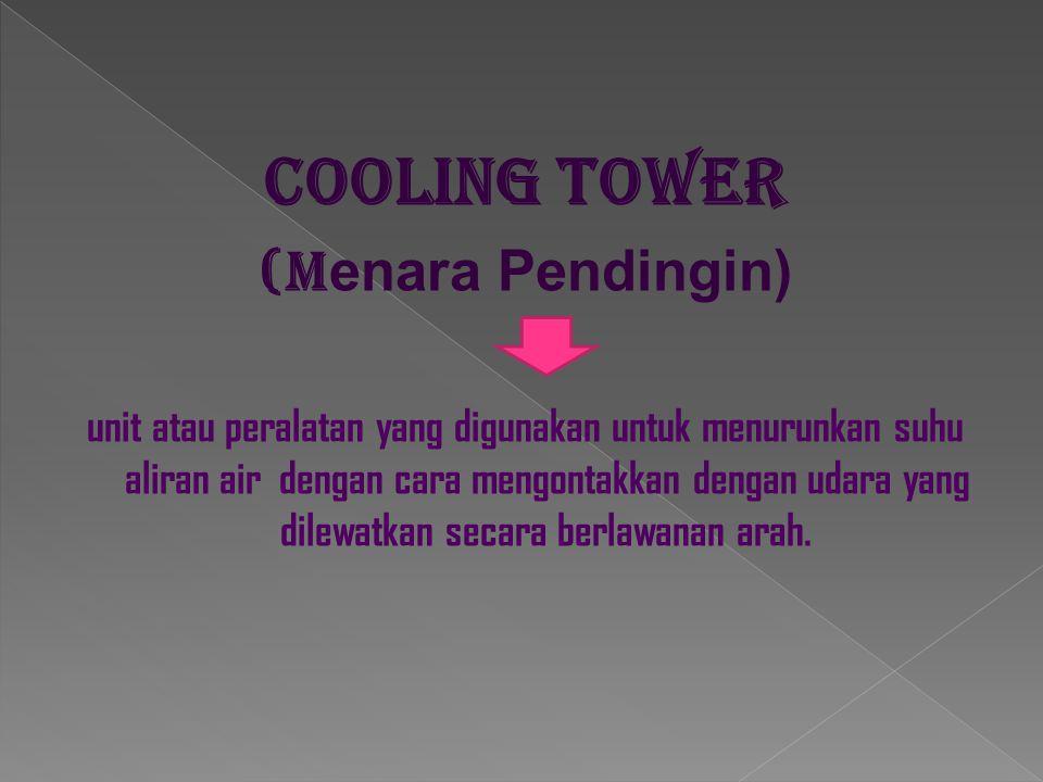 Cooling tower (M enara Pendingin) unit atau peralatan yang digunakan untuk menurunkan suhu aliran air dengan cara mengontakkan dengan udara yang dilew
