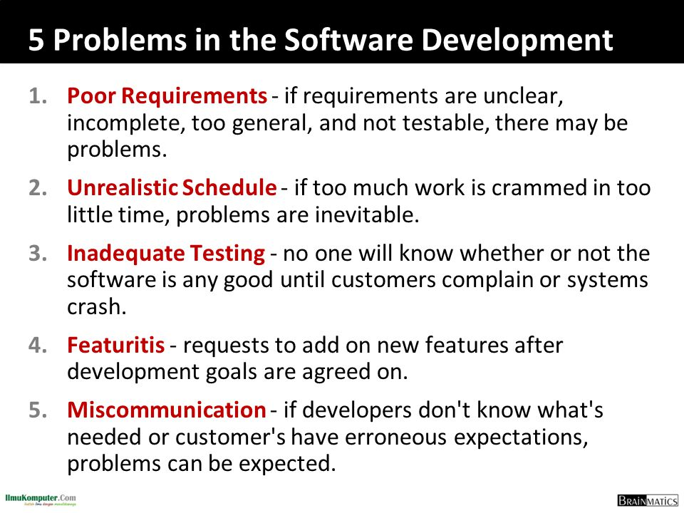 5 Problems in the Software Development 1.Poor Requirements - if requirements are unclear, incomplete, too general, and not testable, there may be prob