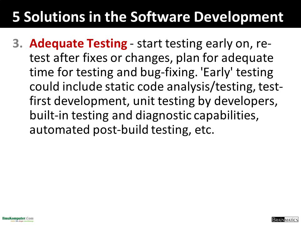 5 Solutions in the Software Development 3.Adequate Testing - start testing early on, re- test after fixes or changes, plan for adequate time for testi
