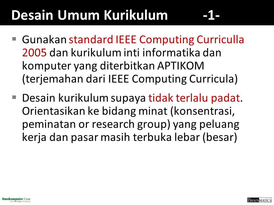 Desain Umum Kurikulum -1-  Gunakan standard IEEE Computing Curriculla 2005 dan kurikulum inti informatika dan komputer yang diterbitkan APTIKOM (terjemahan dari IEEE Computing Curricula)  Desain kurikulum supaya tidak terlalu padat.