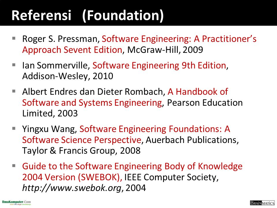 Referensi (Foundation)  Roger S. Pressman, Software Engineering: A Practitioner's Approach Sevent Edition, McGraw-Hill, 2009  Ian Sommerville, Softw