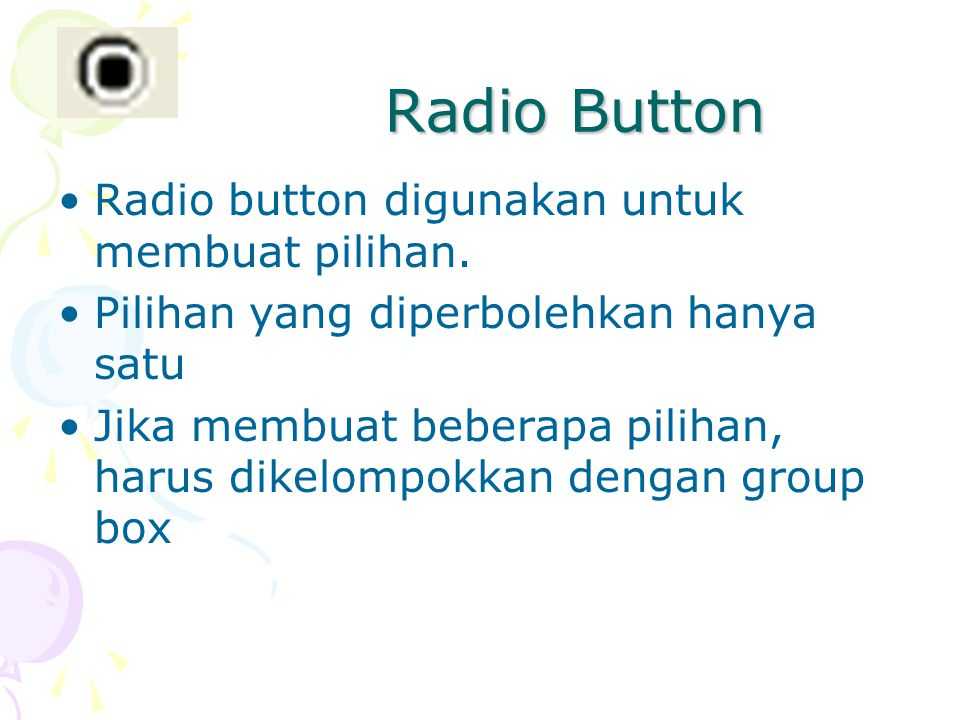 Radio Button Radio button digunakan untuk membuat pilihan. Pilihan yang diperbolehkan hanya satu Jika membuat beberapa pilihan, harus dikelompokkan de
