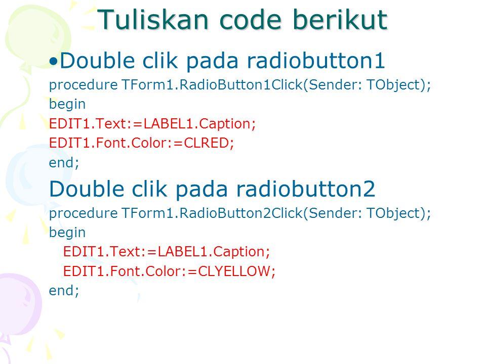 Tuliskan code berikut Double clik pada radiobutton1 procedure TForm1.RadioButton1Click(Sender: TObject); begin EDIT1.Text:=LABEL1.Caption; EDIT1.Font.