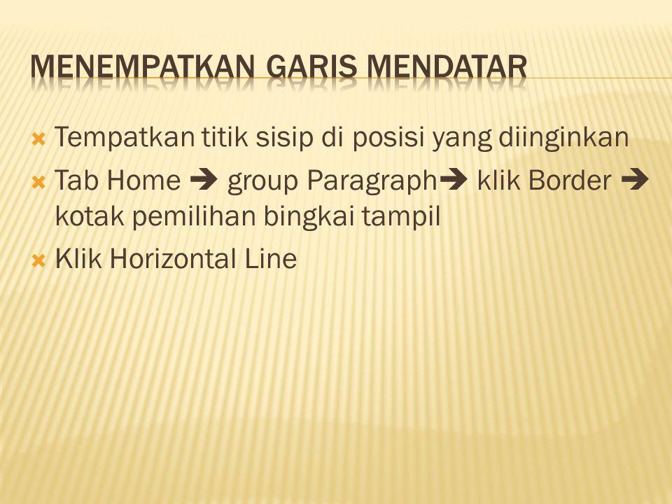  Tempatkan titik sisip di posisi yang diinginkan  Tab Home  group Paragraph  klik Border  kotak pemilihan bingkai tampil  Klik Horizontal Line