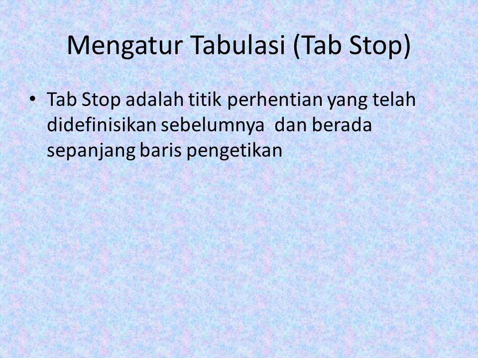 Mengatur Tabulasi (Tab Stop) Tab Stop adalah titik perhentian yang telah didefinisikan sebelumnya dan berada sepanjang baris pengetikan