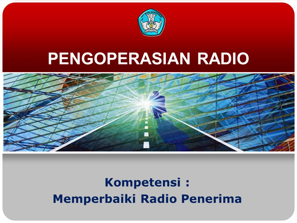 PENGOPERASIAN RADIO Kompetensi : Memperbaiki Radio Penerima