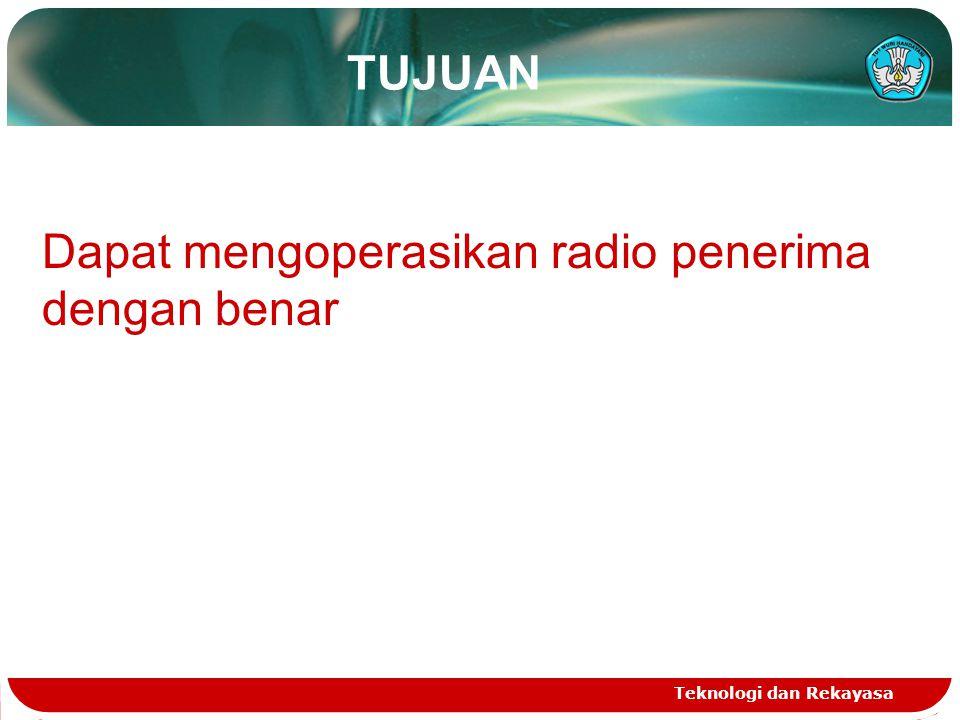 TUJUAN Teknologi dan Rekayasa Dapat mengoperasikan radio penerima dengan benar