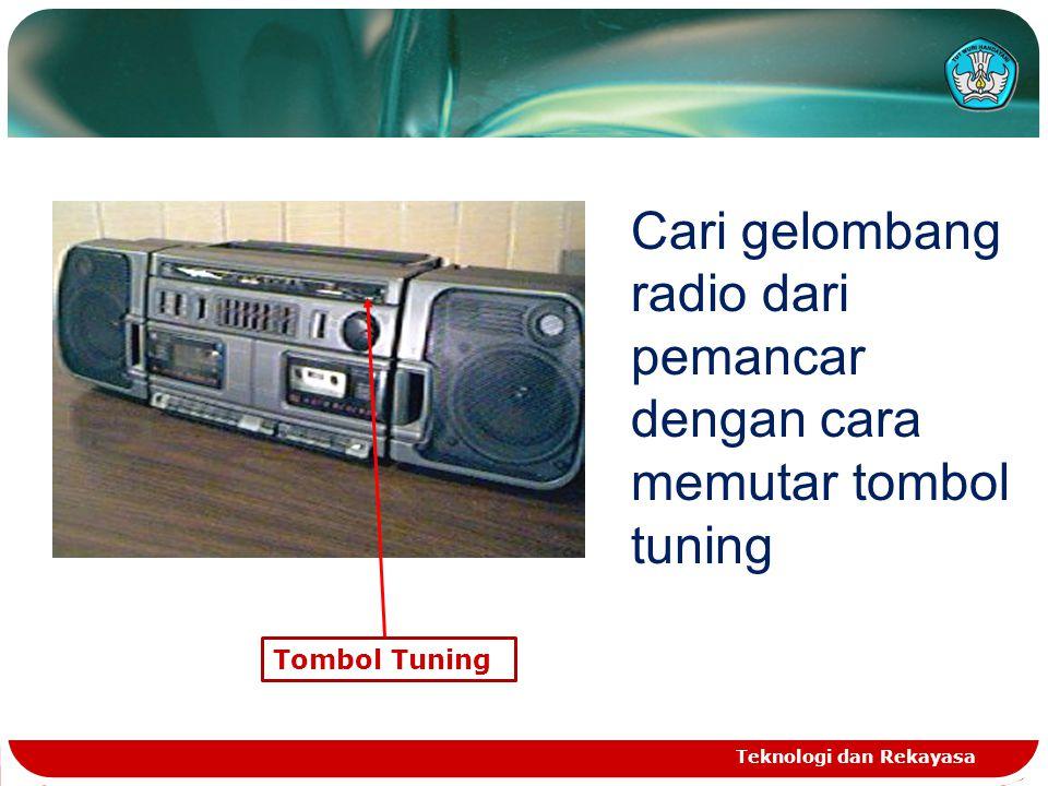 Teknologi dan Rekayasa Tombol Tuning Cari gelombang radio dari pemancar dengan cara memutar tombol tuning