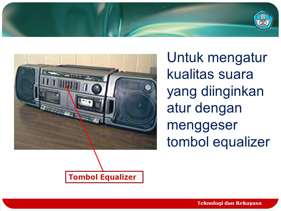 Teknologi dan Rekayasa Tombol Equalizer Untuk mengatur kualitas suara yang diinginkan atur dengan menggeser tombol equalizer