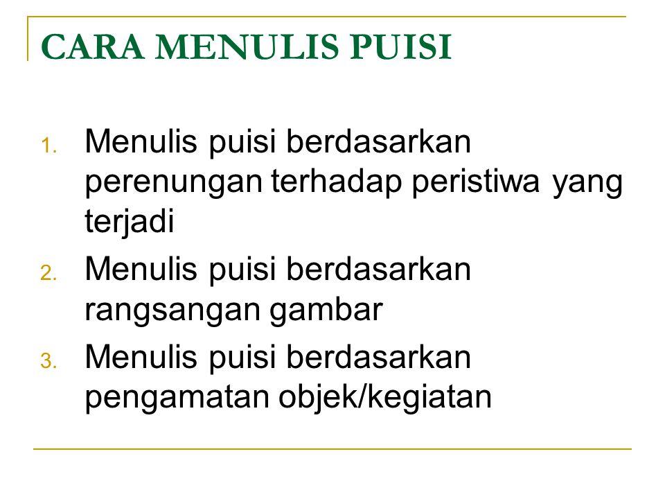 CARA MENULIS PUISI 1. Menulis puisi berdasarkan perenungan terhadap peristiwa yang terjadi 2. Menulis puisi berdasarkan rangsangan gambar 3. Menulis p