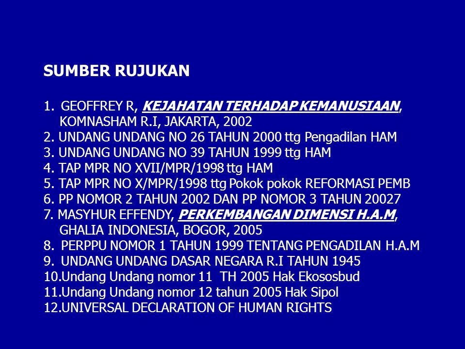 SUMBER RUJUKAN 1.GEOFFREY R, KEJAHATAN TERHADAP KEMANUSIAAN, KOMNASHAM R.I, JAKARTA, 2002 2. UNDANG UNDANG NO 26 TAHUN 2000 ttg Pengadilan HAM 3. UNDA