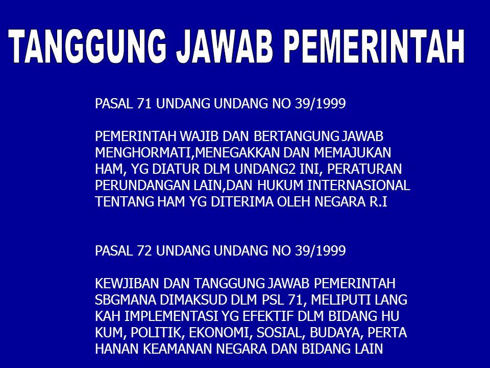 PASAL 71 UNDANG UNDANG NO 39/1999 PEMERINTAH WAJIB DAN BERTANGUNG JAWAB MENGHORMATI,MENEGAKKAN DAN MEMAJUKAN HAM, YG DIATUR DLM UNDANG2 INI, PERATURAN