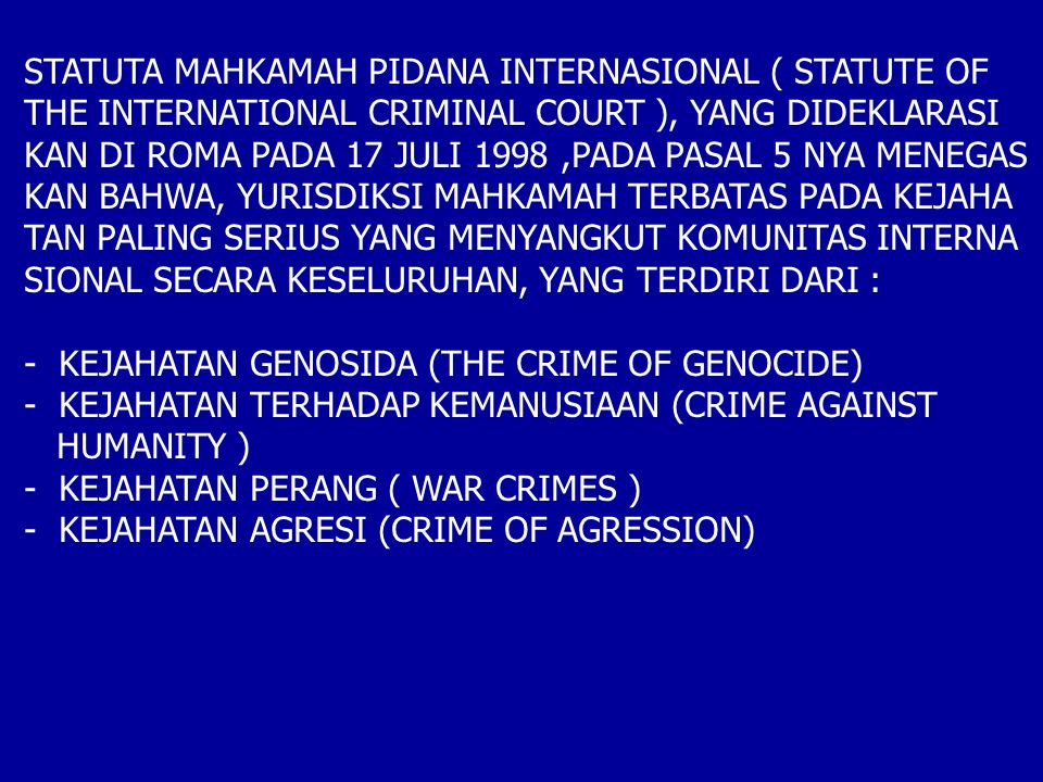 STATUTA MAHKAMAH PIDANA INTERNASIONAL ( STATUTE OF THE INTERNATIONAL CRIMINAL COURT ), YANG DIDEKLARASI KAN DI ROMA PADA 17 JULI 1998,PADA PASAL 5 NYA