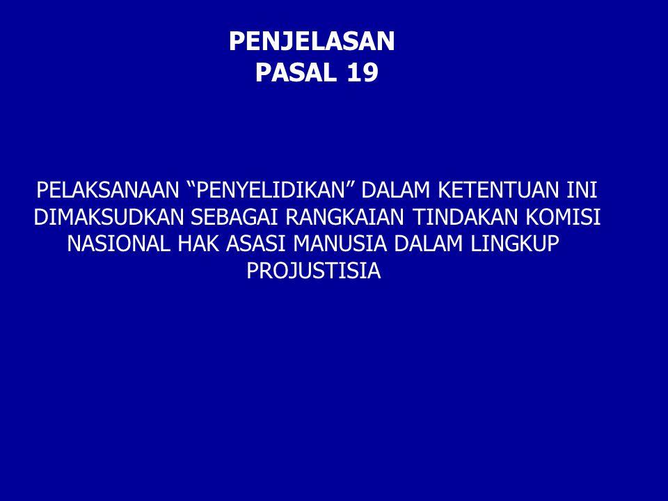 """PENJELASAN PASAL 19 PELAKSANAAN """"PENYELIDIKAN"""" DALAM KETENTUAN INI DIMAKSUDKAN SEBAGAI RANGKAIAN TINDAKAN KOMISI NASIONAL HAK ASASI MANUSIA DALAM LING"""