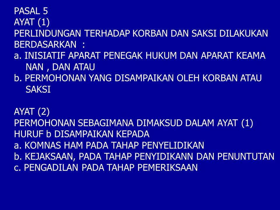 PASAL 5 AYAT (1) PERLINDUNGAN TERHADAP KORBAN DAN SAKSI DILAKUKAN BERDASARKAN : a.INISIATIF APARAT PENEGAK HUKUM DAN APARAT KEAMA NAN, DAN ATAU b. PER
