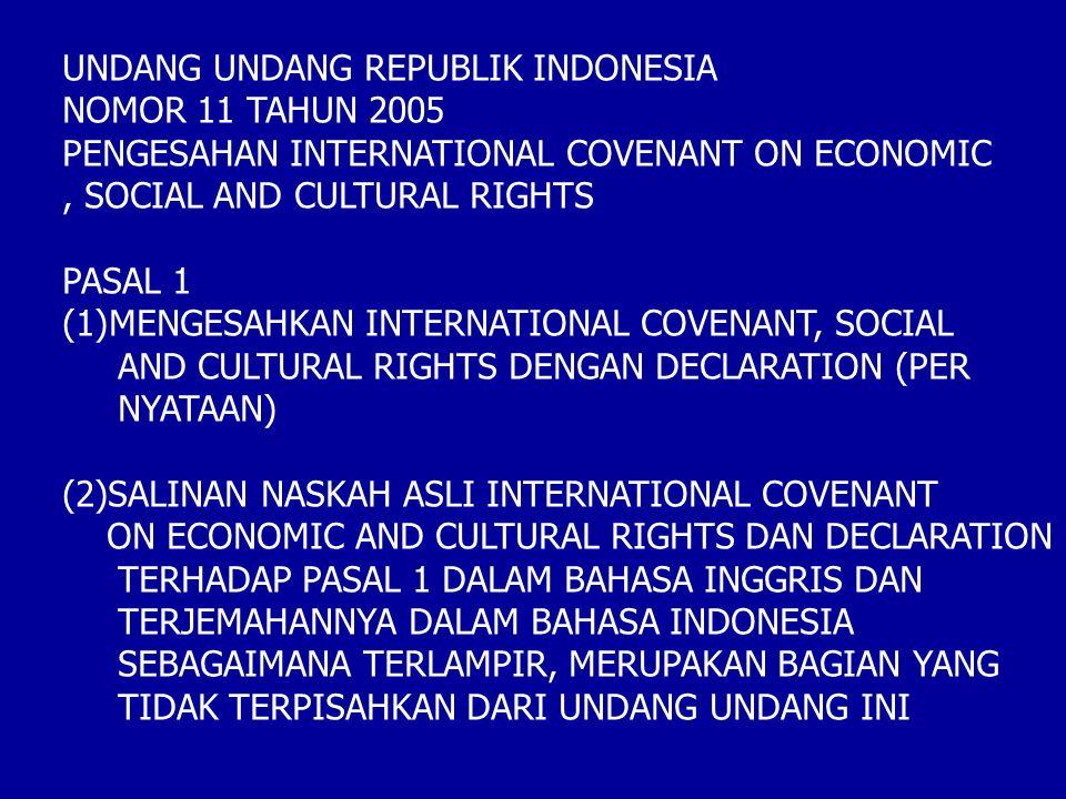UNDANG UNDANG REPUBLIK INDONESIA NOMOR 11 TAHUN 2005 PENGESAHAN INTERNATIONAL COVENANT ON ECONOMIC, SOCIAL AND CULTURAL RIGHTS PASAL 1 (1)MENGESAHKAN