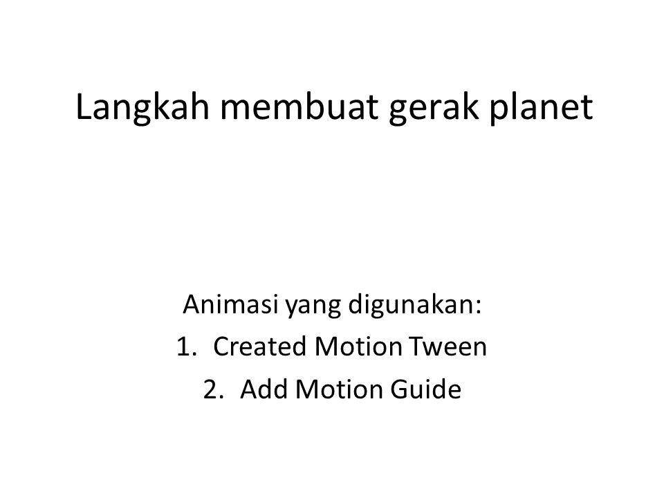 Langkah membuat gerak planet Animasi yang digunakan: 1.Created Motion Tween 2.Add Motion Guide