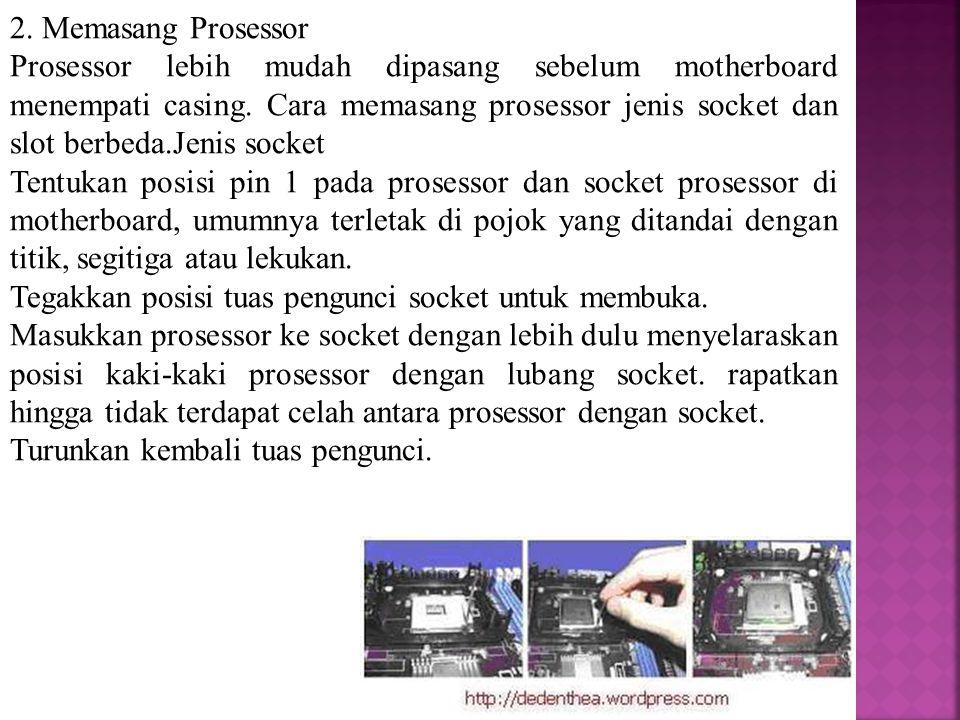 2. Memasang Prosessor Prosessor lebih mudah dipasang sebelum motherboard menempati casing. Cara memasang prosessor jenis socket dan slot berbeda.Jenis