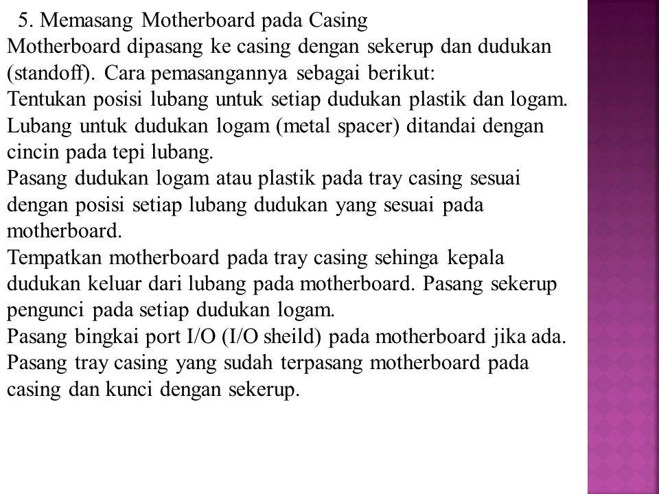 5. Memasang Motherboard pada Casing Motherboard dipasang ke casing dengan sekerup dan dudukan (standoff). Cara pemasangannya sebagai berikut: Tentukan