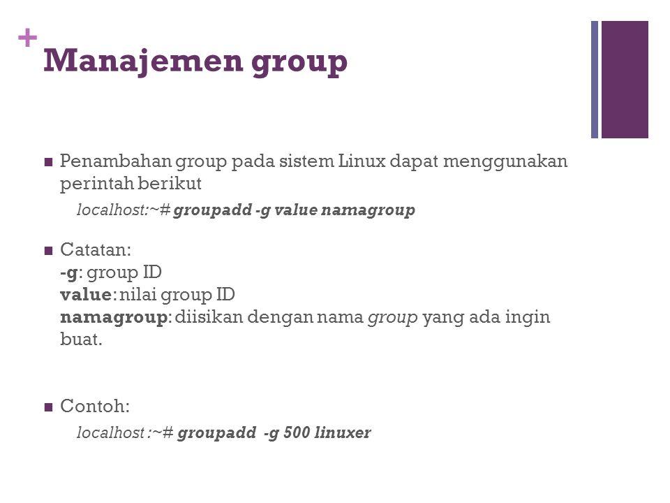 + Manajemen group Penambahan group pada sistem Linux dapat menggunakan perintah berikut localhost:~# groupadd -g value namagroup Catatan: -g: group ID value: nilai group ID namagroup: diisikan dengan nama group yang ada ingin buat.