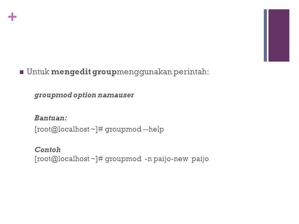 + Untuk mengedit groupmenggunakan perintah: groupmod option namauser Bantuan: [root@localhost ~]# groupmod --help Contoh [root@localhost ~]# groupmod -n paijo-new paijo