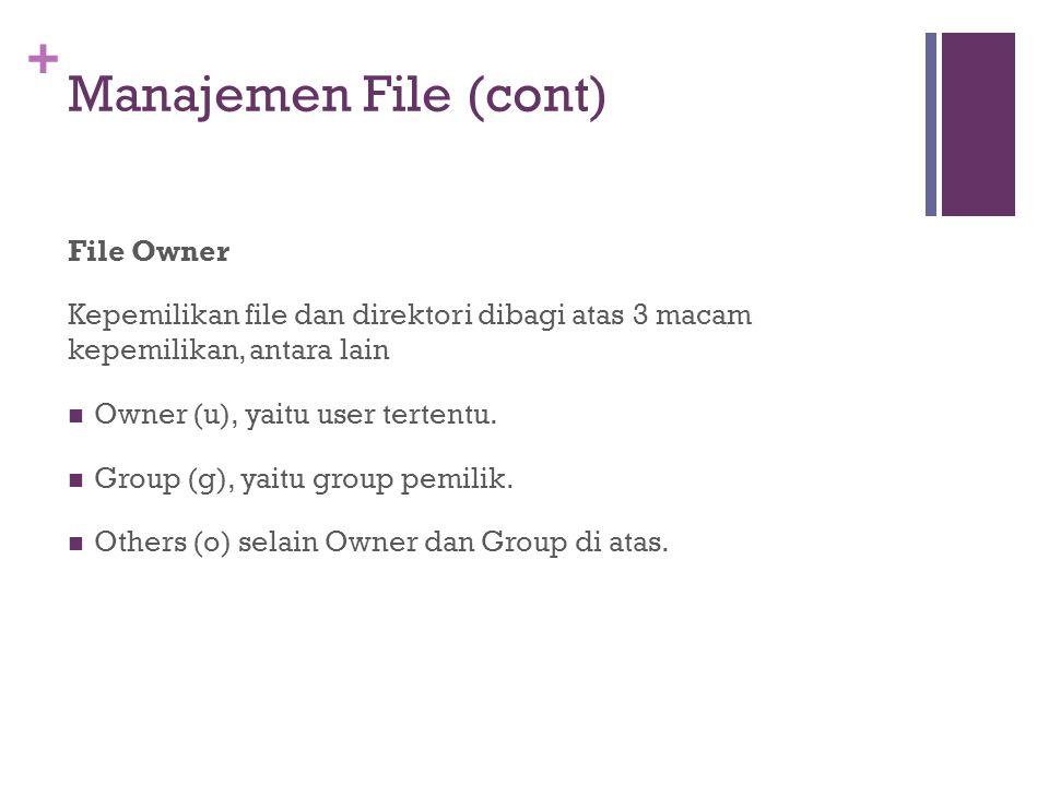 + Manajemen File (cont) File Owner Kepemilikan file dan direktori dibagi atas 3 macam kepemilikan, antara lain Owner (u), yaitu user tertentu.