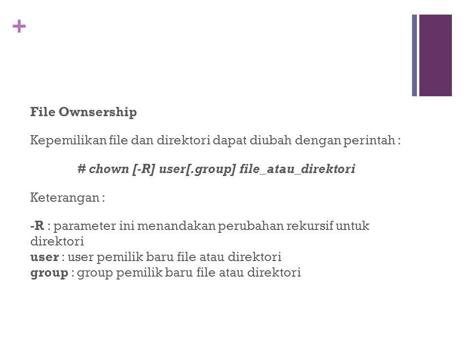 + File Ownsership Kepemilikan file dan direktori dapat diubah dengan perintah : # chown [-R] user[.group] file_atau_direktori Keterangan : -R : parameter ini menandakan perubahan rekursif untuk direktori user : user pemilik baru file atau direktori group : group pemilik baru file atau direktori