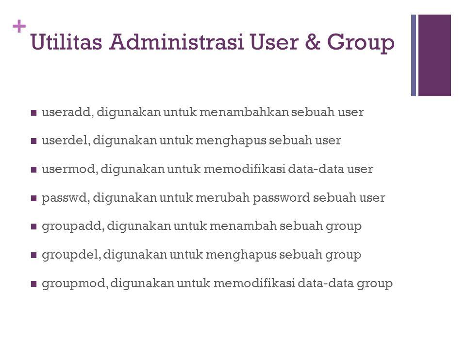 + Utilitas Administrasi User & Group useradd, digunakan untuk menambahkan sebuah user userdel, digunakan untuk menghapus sebuah user usermod, digunakan untuk memodifikasi data-data user passwd, digunakan untuk merubah password sebuah user groupadd, digunakan untuk menambah sebuah group groupdel, digunakan untuk menghapus sebuah group groupmod, digunakan untuk memodifikasi data-data group