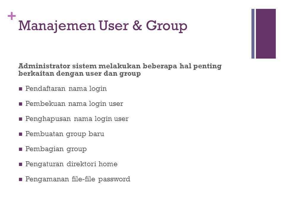 + Manajemen User & Group Administrator sistem melakukan beberapa hal penting berkaitan dengan user dan group Pendaftaran nama login Pembekuan nama login user Penghapusan nama login user Pembuatan group baru Pembagian group Pengaturan direktori home Pengamanan file-file password