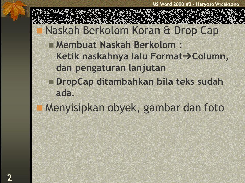 MS Word 2000 #3 – Haryoso Wicaksono 2 Materi : Naskah Berkolom Koran & Drop Cap Membuat Naskah Berkolom : Ketik naskahnya lalu Format  Column, dan pengaturan lanjutan DropCap ditambahkan bila teks sudah ada.