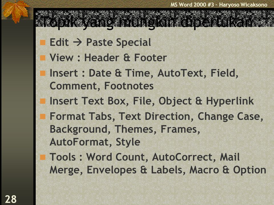 MS Word 2000 #3 – Haryoso Wicaksono 28 Topik yang mungkin diperlukan : Edit  Paste Special View : Header & Footer Insert : Date & Time, AutoText, Field, Comment, Footnotes Insert Text Box, File, Object & Hyperlink Format Tabs, Text Direction, Change Case, Background, Themes, Frames, AutoFormat, Style Tools : Word Count, AutoCorrect, Mail Merge, Envelopes & Labels, Macro & Option