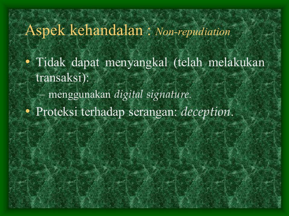 Aspek kehandalan : Non-repudiation Tidak dapat menyangkal (telah melakukan transaksi): –menggunakan digital signature. Proteksi terhadap serangan: dec