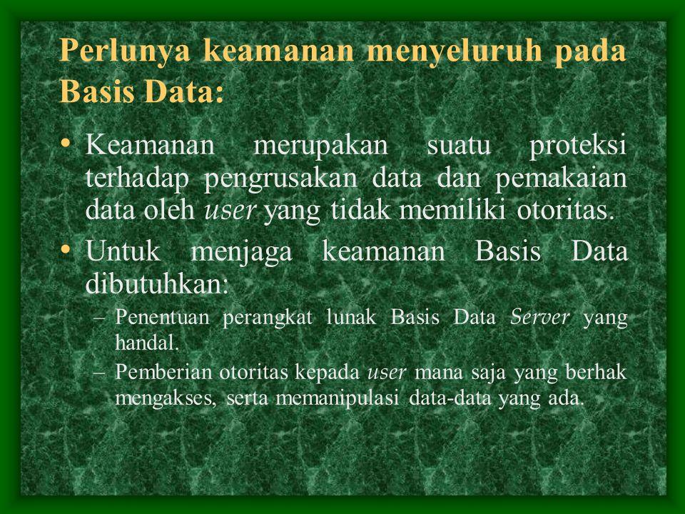 Perlunya keamanan menyeluruh pada Basis Data: Keamanan merupakan suatu proteksi terhadap pengrusakan data dan pemakaian data oleh user yang tidak memi