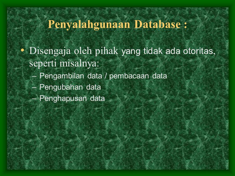 Penyalahgunaan Database : Disengaja oleh pihak yang tidak ada otoritas, seperti misalnya: –Pengambilan data / pembacaan data –Pengubahan data –Penghap