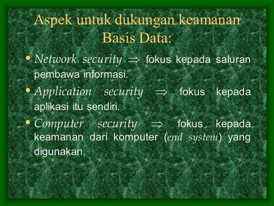 Aspek untuk dukungan keamanan Basis Data: Network security  fokus kepada saluran pembawa informasi. Application security  fokus kepada aplikasi itu