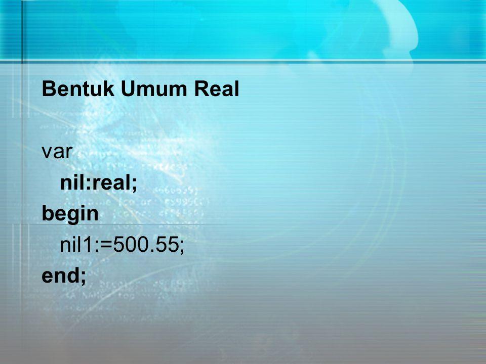 Bentuk Umum Real var nil:real; begin nil1:=500.55; end;