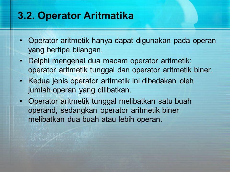 3.2. Operator Aritmatika Operator aritmetik hanya dapat digunakan pada operan yang bertipe bilangan. Delphi mengenal dua macam operator aritmetik: ope