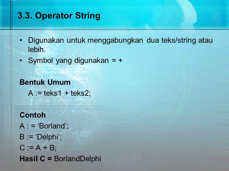 3.3. Operator String Digunakan untuk menggabungkan dua teks/string atau lebih. Symbol yang digunakan = + Bentuk Umum A := teks1 + teks2; Contoh A : =