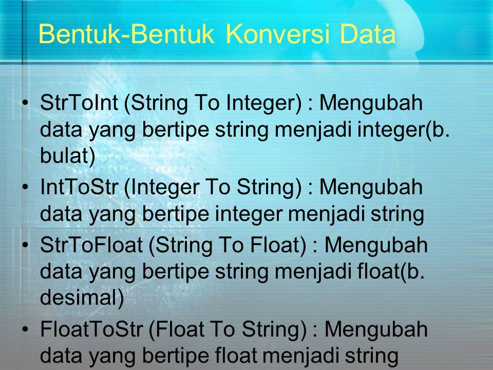 Bentuk-Bentuk Konversi Data StrToInt (String To Integer) : Mengubah data yang bertipe string menjadi integer(b. bulat) IntToStr (Integer To String) :