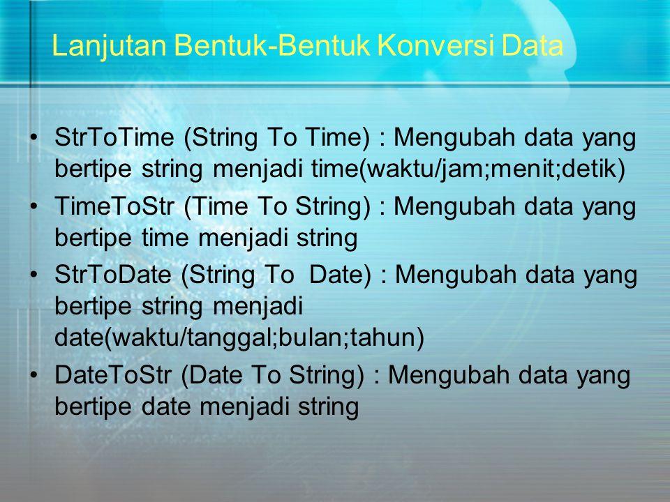 Lanjutan Bentuk-Bentuk Konversi Data StrToTime (String To Time) : Mengubah data yang bertipe string menjadi time(waktu/jam;menit;detik) TimeToStr (Tim